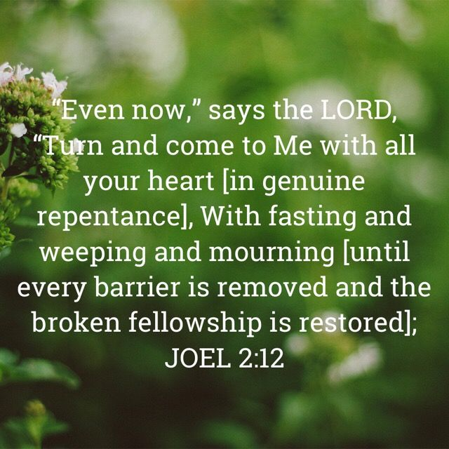 """Joel 2_12 """"Even now,"""" says the LORD, """"Turn and come to Me with all your heart [in genuine repentance], With fasting and weeping and mourning [until every barrier is removed and the broken fellowship is restored _ A"""